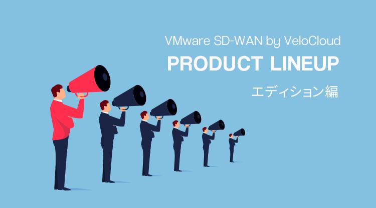 VMware SD-WAN by VeloCloud ラインナップ 〜エディション編〜