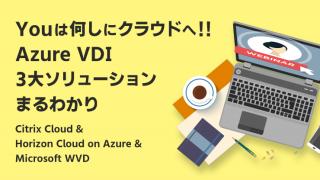 【Webセミナー】Youは何しにクラウドへ!!Azure VDI 3大ソリューションまるわかり ~Citrix Cloud & Horizon Cloud on Azure & Microsoft WVD~