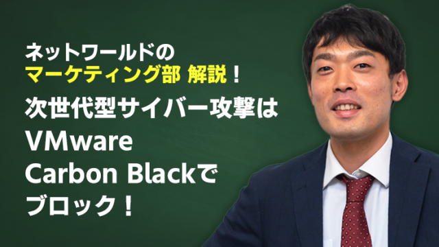 〈NWマーケティング部解説〉次世代型サイバー攻撃はVMware Carbon Blackでブロック!