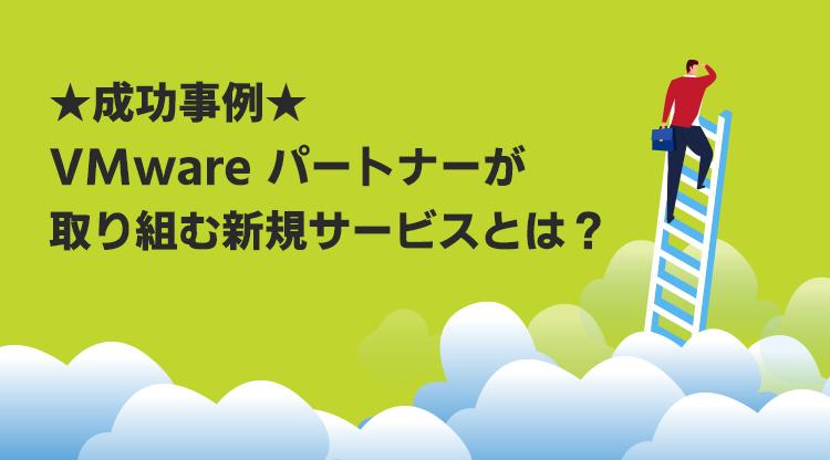 【Webセミナー】★成功事例★VMware パートナーが取り組む新規サービスとは?
