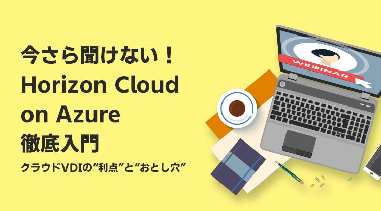 """今さら聞けない!Horizon Cloud on Azure 徹底入門 ~クラウドVDIの""""利点""""と""""おとし穴""""~"""
