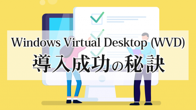 Windows Virtual Desktop (WVD) 導入成功の秘訣