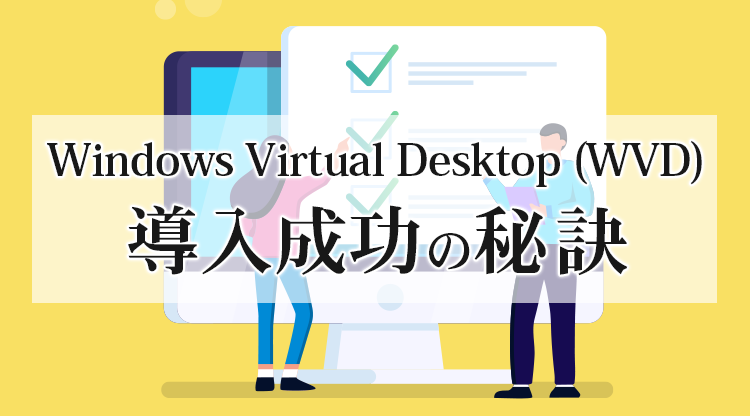 Windows Virtual Desktop (WVD) 導入成功の秘訣