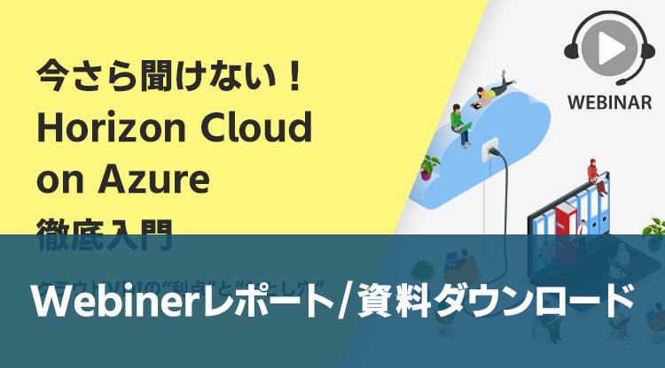 """〈セミナーレポート〉「今さら聞けない!Horizon Cloud on Azure徹底入門~クラウドVDIの""""利点""""と""""落とし穴""""~」ウェビナーを開催しました!"""