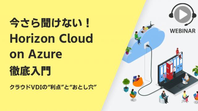 """【Webセミナー】今さら聞けない!Horizon Cloud on Azure 徹底入門 ~クラウドVDIの""""利点""""と""""おとし穴""""~"""