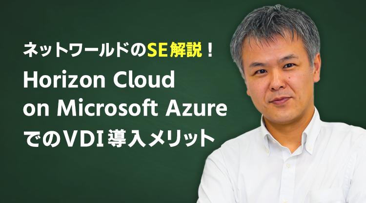 〈ネットワールドSE解説!〉Horizon Cloud on Microsoft AzureでのVDI導入メリット