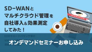 【オンデマンドセミナー】SD-WANとマルチクラウド管理を自社導入&効果測定してみた! ~EDRやロードバランサ等のVMware最新Updateも凝縮してお届け~