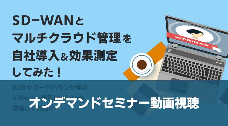 【セミナー動画】SD-WANとマルチクラウド管理を自社導入&効果測定してみた! ~EDRやロードバランサ等のVMware最新Updateも凝縮してお届け~