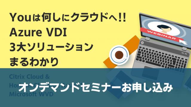 【オンデマンドセミナー】Youは何しにクラウドへ!!Azure VDI 3大ソリューションまるわかり ~Citrix Cloud & Horizon Cloud on Azure & Microsoft WVD~