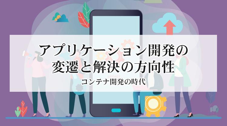 アプリケーション開発の変遷と解決の方向性 〜コンテナ開発の時代~