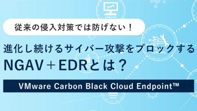 進化し続けるサイバー攻撃をブロックする NGAV+EDRとは?