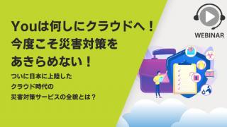 Youは何しにクラウドへ!今度こそ災害対策をあきらめない! ~ついに日本に上陸したクラウド時代の災害対策サービスの全貌とは?~
