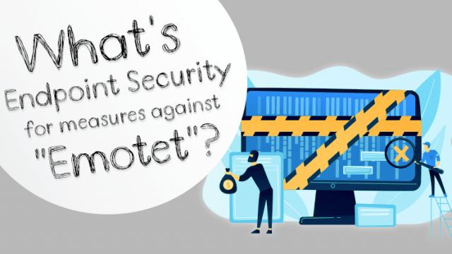 「Emotet」対策に求められるエンドポイントセキュリティとは?