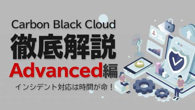 Carbon Black Cloud徹底解説 Advanced編 〜インシデント対応は時間が命!~