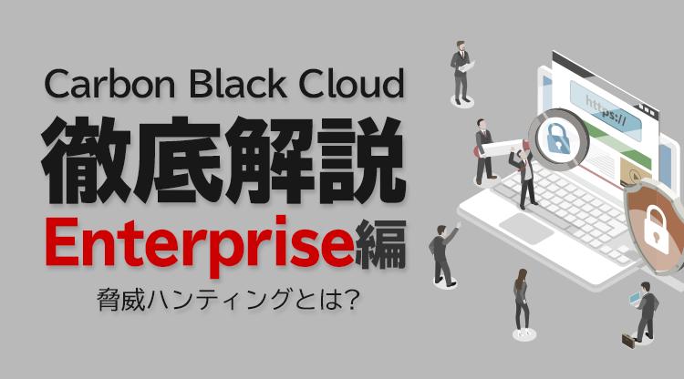 Carbon Black Cloud徹底解説 Enterprise編 〜脅威ハンティングとは?~