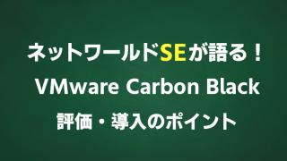 ネットワールドSEが語る!VMware Carbon Black 評価・導入のポイント