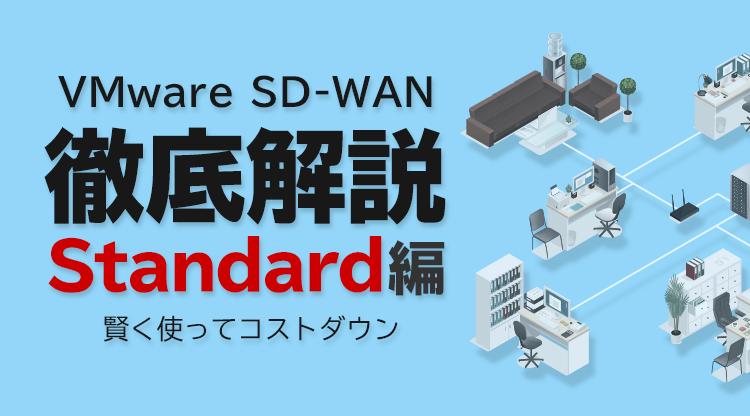 VMware SD-WAN 徹底解説 Standard編 〜賢く使ってコストダウン〜