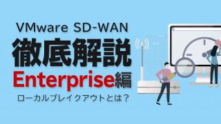 VMware SD-WAN 徹底解説 Enterprise編 〜ローカルブレイクアウトとは?〜