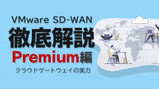 VMware SD-WAN 徹底解説 Premium編 〜クラウドゲートウェイの実力〜