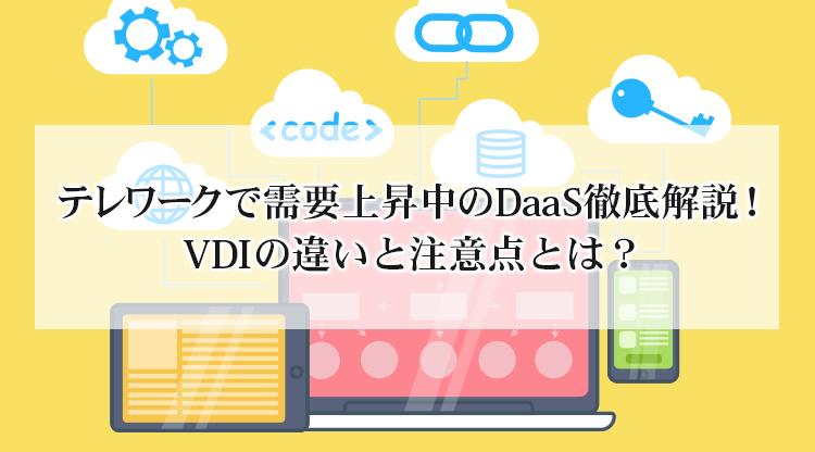 テレワークで需要上昇中のDaaS徹底解説!VDIの違いと注意点とは?