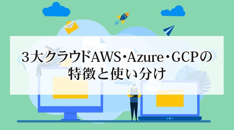 3大クラウドAWS・Azure・GCPの特徴と使い分け