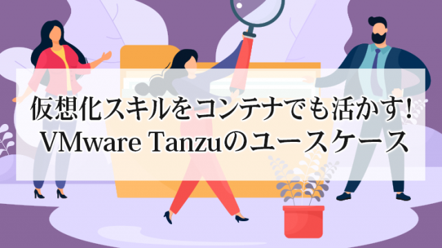 仮想化スキルをコンテナでも活かす!VMware Tanzuのユースケース