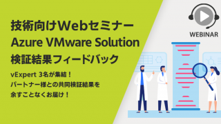 【技術向けWebセミナー】Azure VMware Solution 検証結果フィードバック ~ vExpert 3名が集結!パートナー様との共同検証結果を余すことなくお届け!~