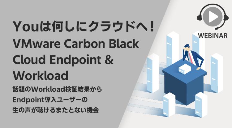 【Webセミナー】Youは何しにクラウドへ!VMware Carbon Black Cloud Endpoint & Workload ~話題の Workload 検証結果から Endpoint 導入ユーザーの生の声が聴けるまたとない機会~