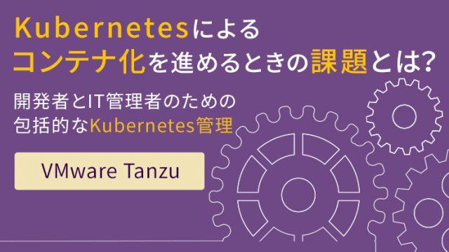 コンテナ化への対応は進んでいますか? Kubernetes管理の新たな形 「 VMware Tanzu 」